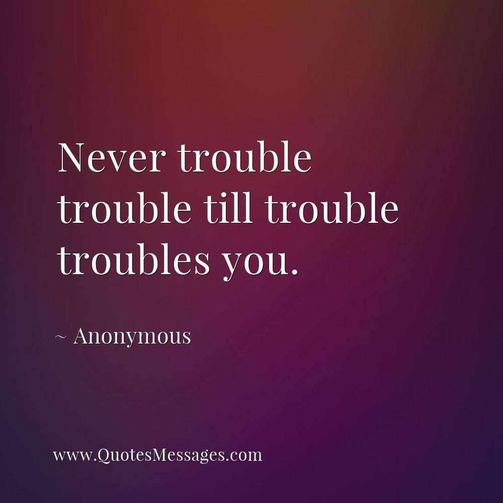 Never trouble trouble till trouble troubles you