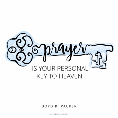 """Pray often. Pray in your mind, in your heart. Pray on your knees. Prayer is your personal key to heaven."" —Boyd K. Packer"
