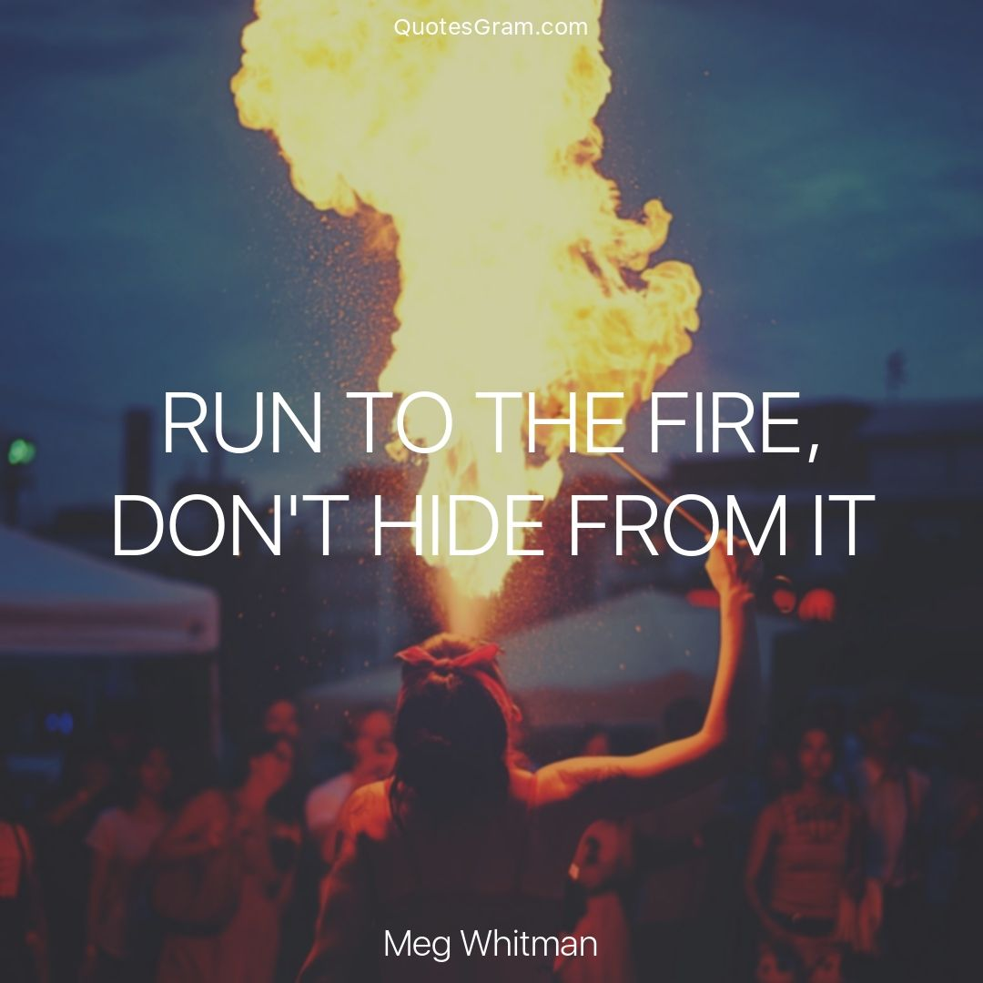 "Famous Quote Of The Day Quote Of The Day ""run To The Fire Don't Hide From It.""  Meg"
