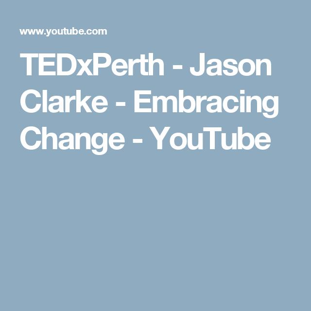 Tedxperth Jason Clarke Embracing Change Youtube Embracing Change Jason Clarke Jason