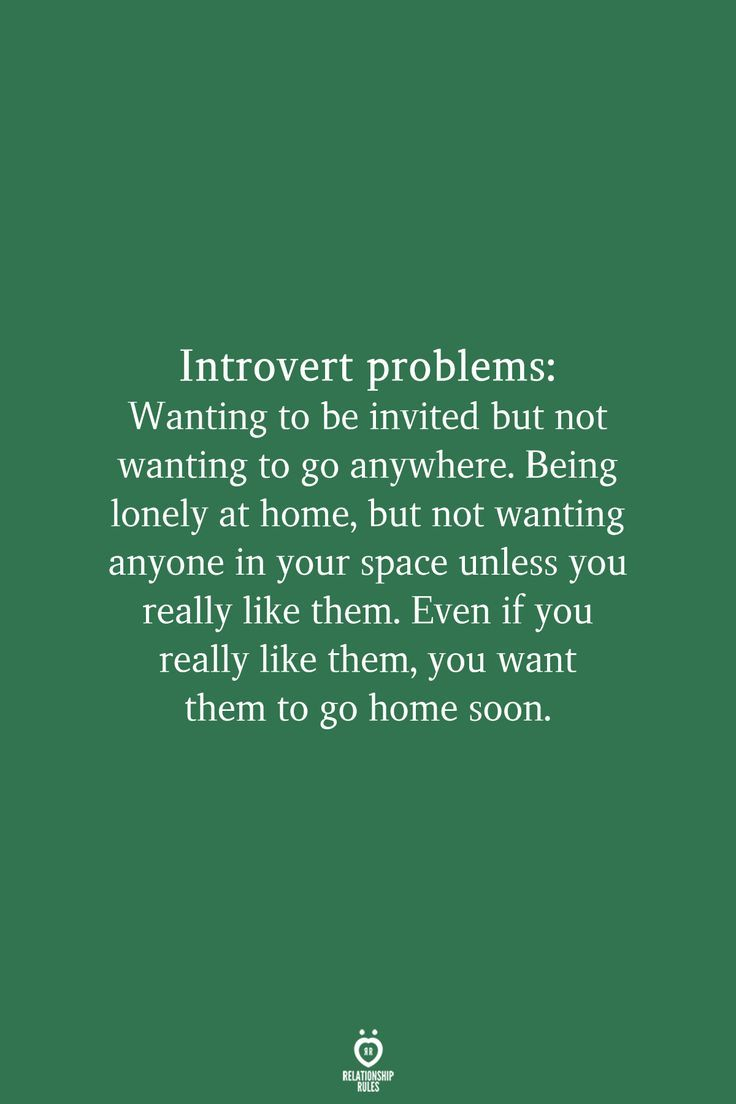 Introvert problems: Wanting to be invited but not wanting to go anywhere. Being lonely at home, but not wanting anyone in your space unless you really like them. Even if you really like them, you want them to go home soon.