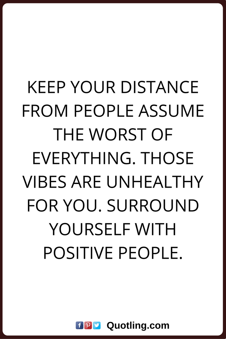 Negative People Quotes Keep Your Distance From People Assume The Worst Of Everything Those Vibes Are Unhe Negative People Quotes People Quotes Negative People