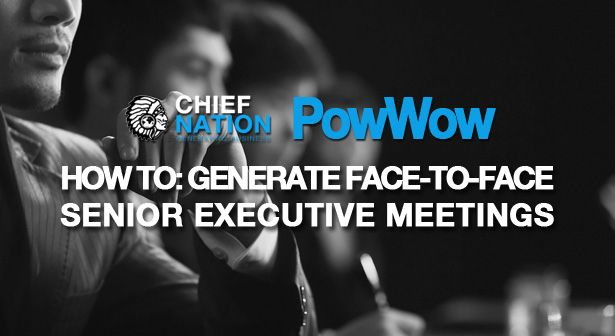 Chief Nation PowWow – How to: Generate Face-to-Face Senior Executive Meetings