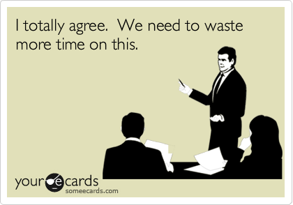 I Totally Agree We Need To Waste More Time On This Work Quotes Work Quotes Funny Work Humor