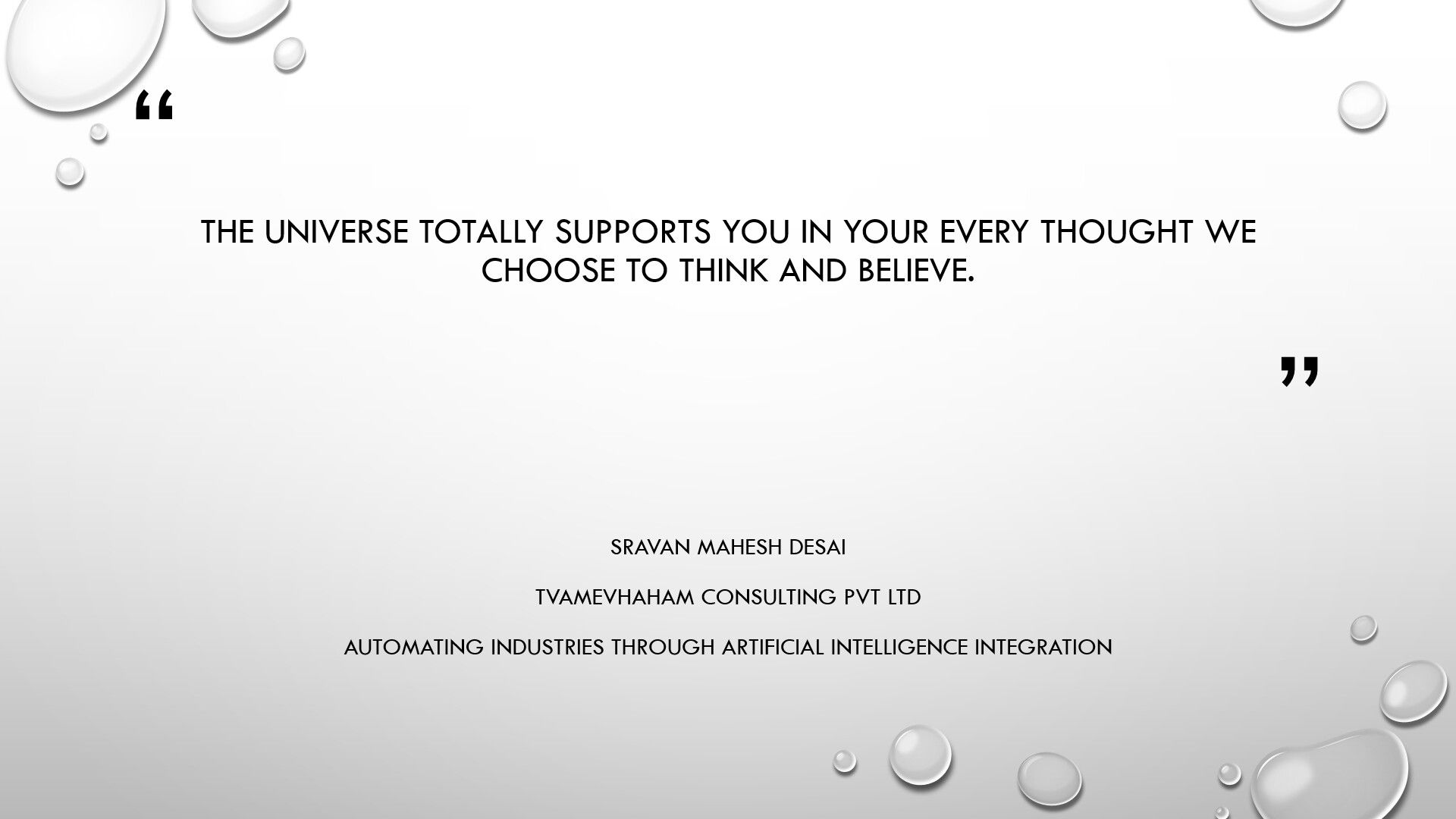 The universe totally supports you in your every thought we choose to think and believe.