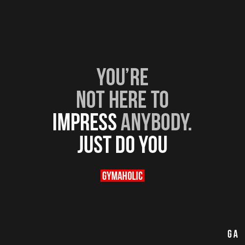 You Re Not Here To Impress Anybody Fitness Motivation Quotes Fitness Goals Quotes Fitness Quotes