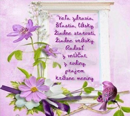 Veľa zdravia, šťastia, lásky, žiadne starosti, žiadne vrásky. Radosť z vnúčat, z rodiny, prajem krásne meniny