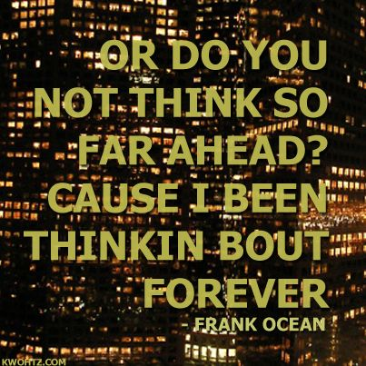 THINKING ABOUT YOU FRANK OCEAN Or do you not think so far ahead? Cause I been thinkin bout forever...