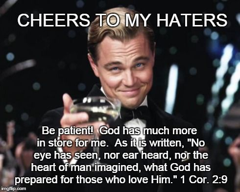 Cheers To My Haters Cause God Love Me Imgflip God Loves Me Gods Love My Love
