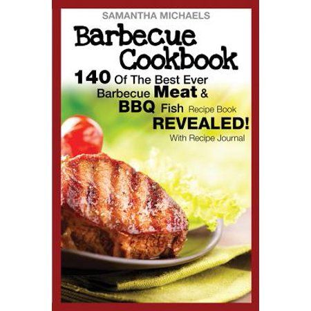 Barbecue Cookbook: 140 of the Best Ever Barbecue Meat & BBQ Fish Recipes Book…Revealed! (with Recipe Journal) (Paperback) – Walmart.com