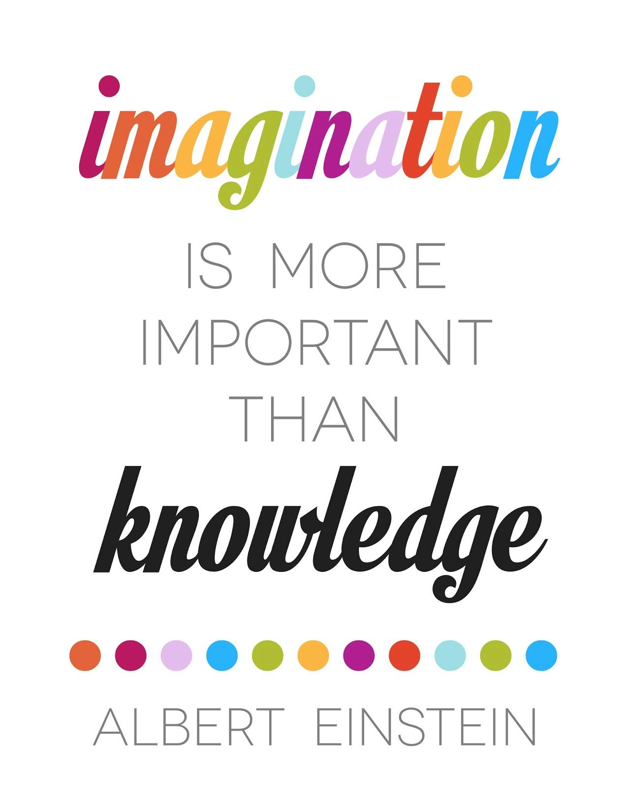 Imagination Is More Important Than Knowledge. ~Albert Einstein