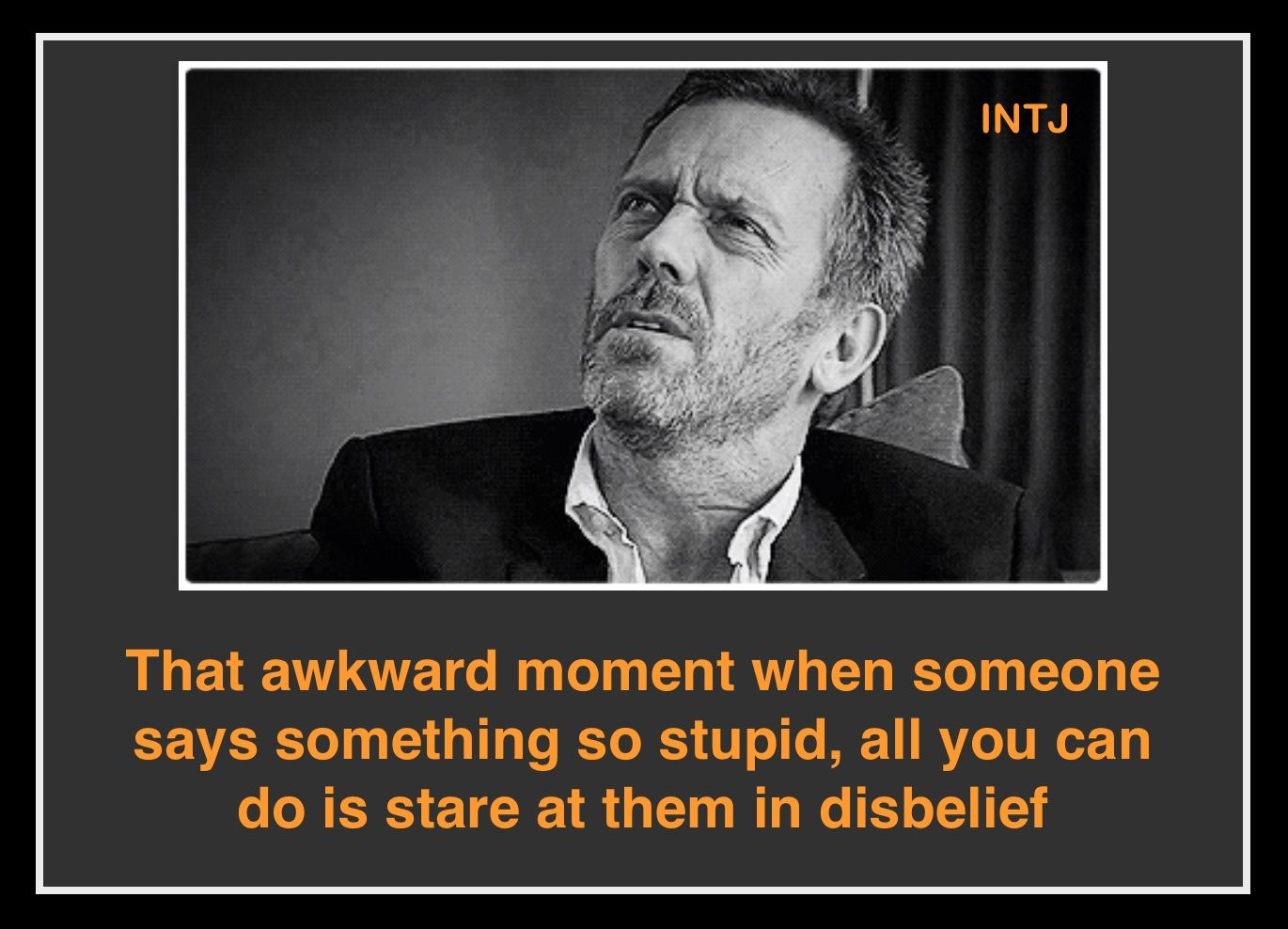 INTJ - That awkward moment when someone says something so stupid, all you can do is stare at them in disbelief.