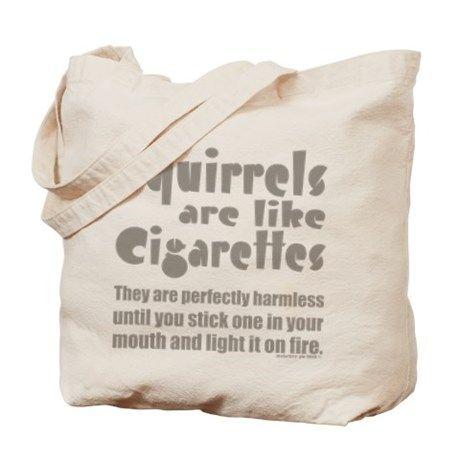 Squirrels are like cigarettes Tote Bag on CafePress.com