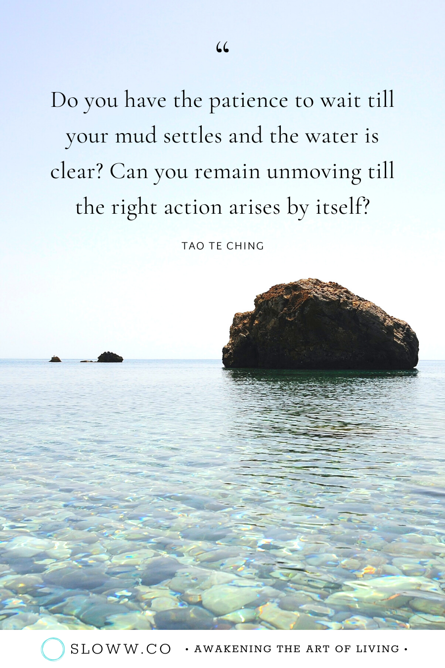Do you have the patience to wait till your mud settles and the water is clear? Can you remain unmoving till the right action arises by itself? Tao Te Ching Lao Tzu Quote | #taoteching #taoquotes #taotechingquotes #laotzu #laotzuquotes #laozi #nonaction #enlightenment #awakening #spiritualgrowth #oneness #intentionalliving #consciousliving #mindfulliving