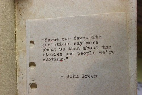 Maybe our favorite quotes say more about us than about the stories and people we're quoting - John Green
