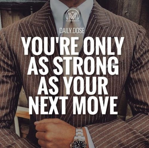 You're only as strong as your next move.