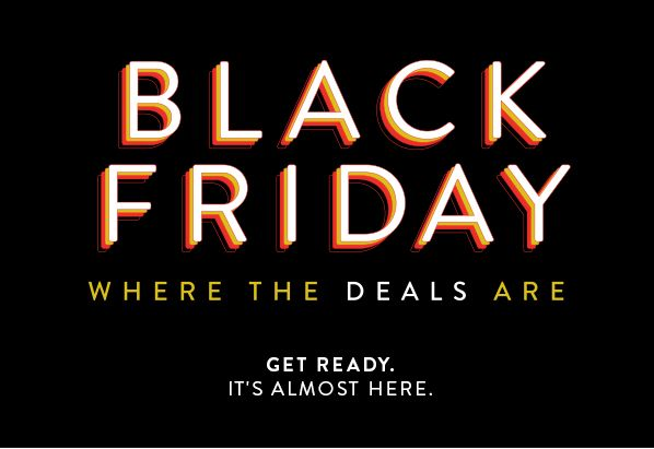 BLACK FRIDAYS - WHERE THE DEALS ARE - GET READY. IT'S ALMOST HERE.