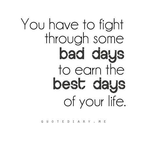 You Have To Fight Through Some Bad Days To Earn The Best Days Of Your Life Life Quotes Inspirational Words Words