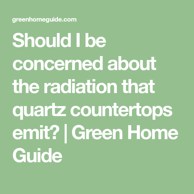 Should I Be Concerned About The Radiation That Quartz Countertops Emit Green Home Guide Quartz Countertops Radon Testing Radiation
