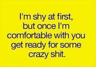 I'm shy at first but once I'm comfortable with you get ready for some crazy shit.