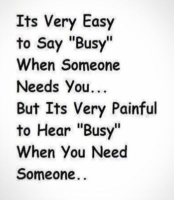 Its Very Easy To Say Busy When Someone Needs You But Its Very Painful To Hear Busy When You N Inspirational Quotes Pictures Be Yourself Quotes Wise Quotes