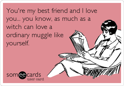 You Re My Best Friend And I Love You You Know As Much As A Witch Can Love A Ordinary Muggle Like Yourself Book Quotes Books Book Humor