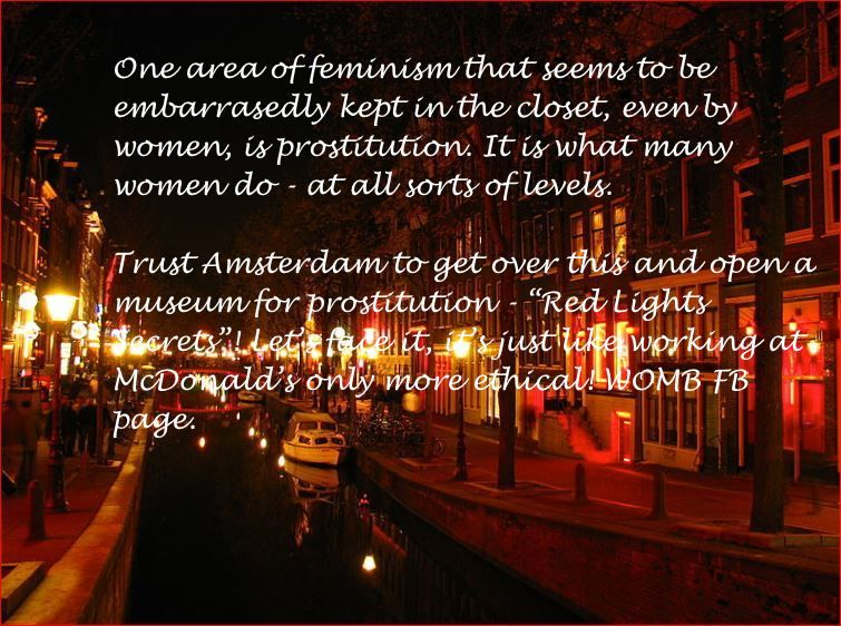 """If you want to know the statistics of prostitution in Victorian England - staggering - read John Fowles """"The French Lieutenant's Woman"""". Women who engage in prostitution should not be stigmatised and prostitution should be legal. That would be a great leap forward for feminism. So a step towards acceptability is the first museum for prostitution in Amsterdam - where else! WOMB FB page. #prostitution #prostitutes #callgirls #escorts"""