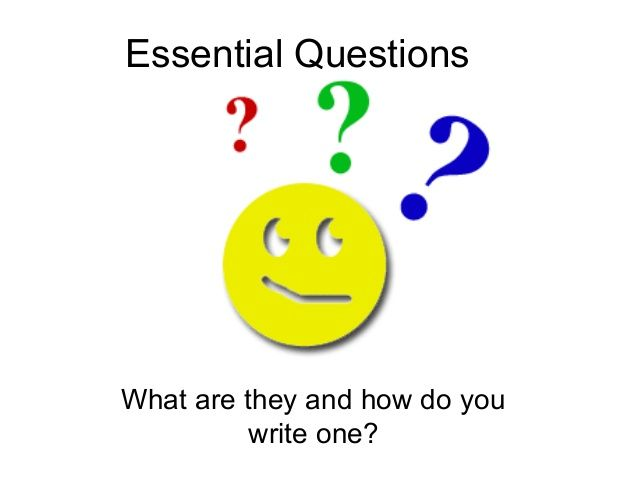 Essential QuestionsWhat are they and how do youwrite one?