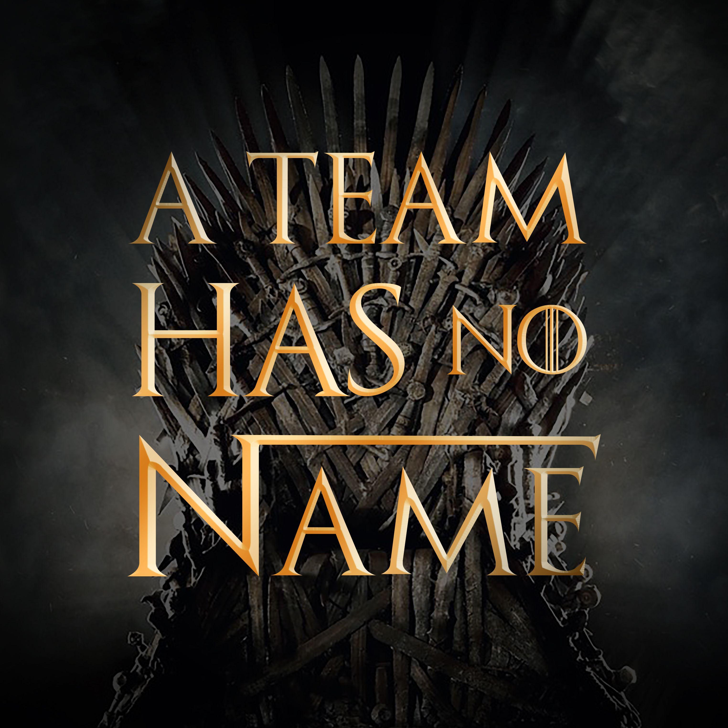 A Team Has No Name | Game of Thrones Fantasy Football Team Name