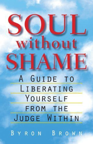 Soul without Shame: A Guide to Liberating Yourself from the Judge Within by Byron Brown. $13.67. Author: Byron Brown. 312 pages. Publisher: Shambhala Publications; 1st edition (September 24, 2012)