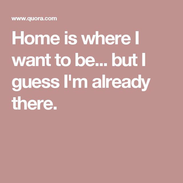 Home Is Where I Want To Be But I Guess Im Already There