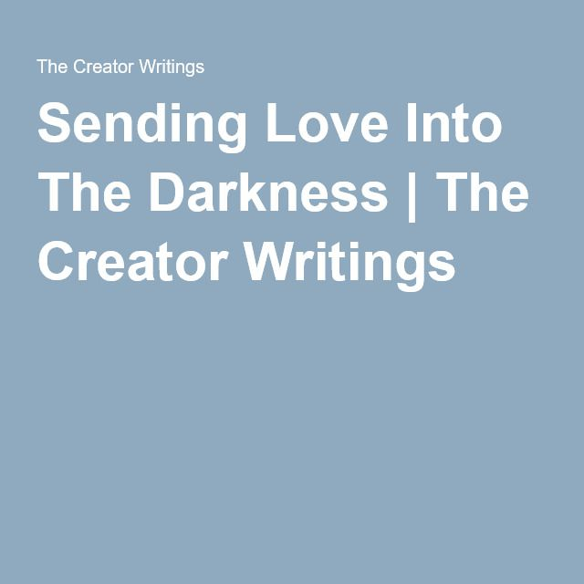 Sending Love Into The Darkness | The Creator Writings