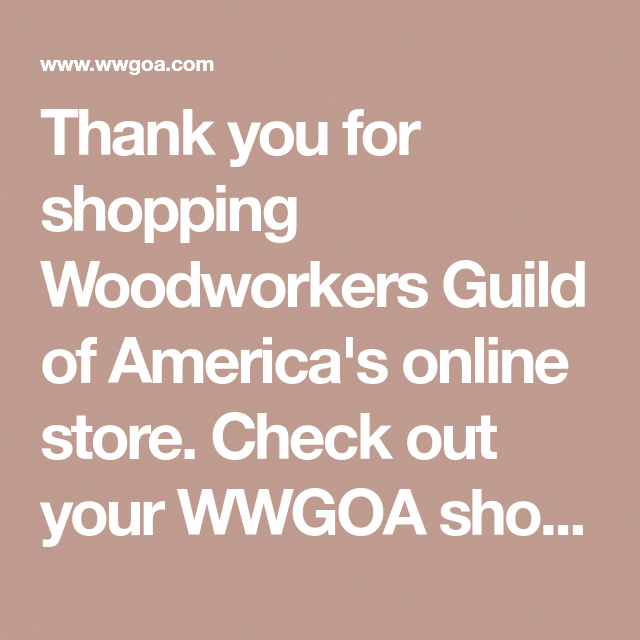 Thank You For Shopping Woodworkers Guild Of America S Online Store Check Out Your Wwgoa Shopping Cart To Review Quantities Totals And Apply Coupons Code En 2020 Projet