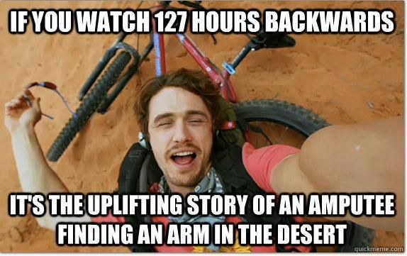 If you watch 127 Hours backwards...