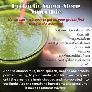 Probiotic Super-Sleep Smoothie  Ingredients:  1 cup unsweetened almond milk 1/2 cup kefir 1/4 cup cooked oats 1 cup spinach 1/2 banana 1 cup seasonal fruit, frozen optional: 1 scoop plant-based protein powder Blend and enjoy drinking your greens for the day!!