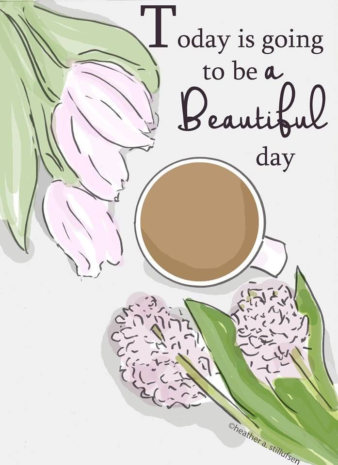 Today is going to be a beautiful day. ~ Rose Hill Designs by Heather A Stillufsen