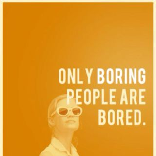 only boring people are bored. no need to say anything else.