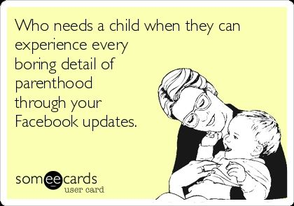 Who needs a child when they can experience every boring detail of parenthood through your Facebook updates.