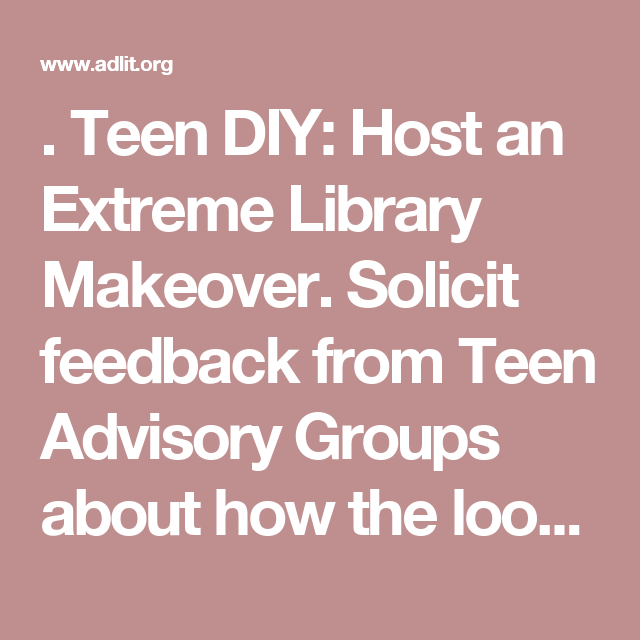 . Teen DIY: Host an Extreme Library Makeover. Solicit feedback from Teen Advisory Groups about how the look of the library can be improved. Decide on a few manageable projects, then during National Library Week invite teens to spruce up the library. Sample projects: create tables or seating from discarded books (large, bound reference ones are best); give a fresh coat of paint to the walls or furniture; create a mural on a library wall; sew new pillows, seat cushions and/or curtains; create…