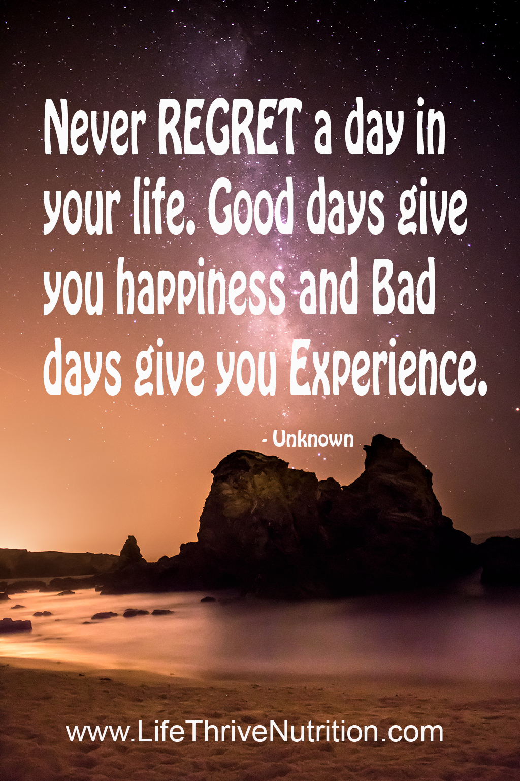 Never Regret a day in your life. Good days give you