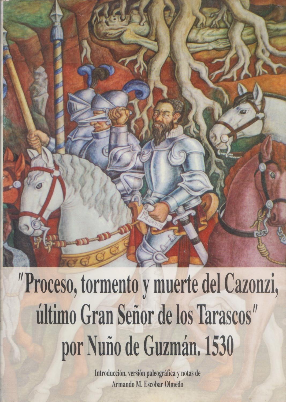 Proceso, tormento y muerte de Calzonzin, último gobernante de los tarascos de Michoacán: Nuño de Guzmán;