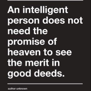 An intelligent person does not need the promise of heaven to see the merit in good deeds. -- So true!
