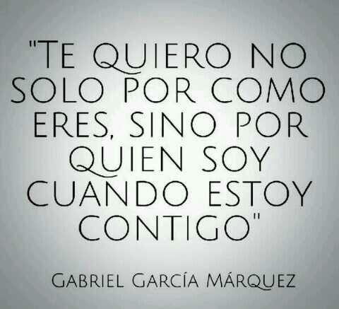 Te Quiero No Solo Por Como Eres Sino Por Quien Soy Cuando Estoy Contigo Gabrielgarcíamárquez Frases Sabias Gabriel García Márquez Frases Bonitas
