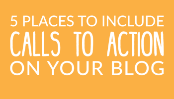 5 Places To Include Calls To Action On Your Blog