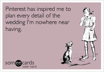Funny Wedding Ecard: Pinterest has inspired me to plan every detail of the wedding I'm nowhere near having.