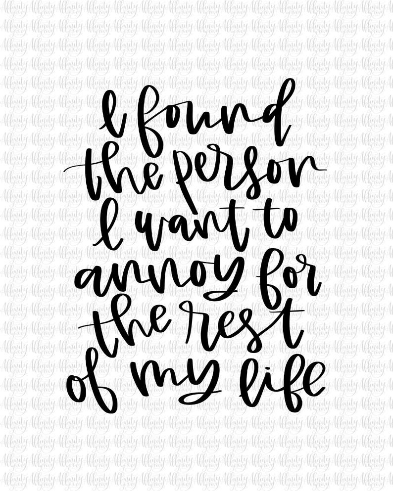 I Found The Person I Want To Annoy For The Rest Of My Life Hand Lettered Digitized Printable 8x10 Instant Download In 2021 Mom Life Quotes Funny Quotes Love Husband Quotes