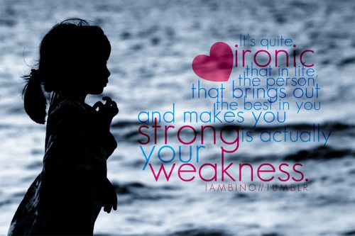 In life the person that brings out the best in you and makes you strong is actually your weakness.