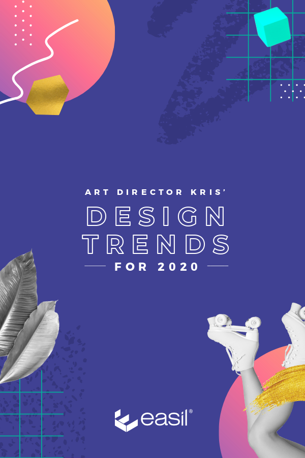 ART DIRECTOR KRIS' DESIGN TRENDS FOR 2020 - Easil