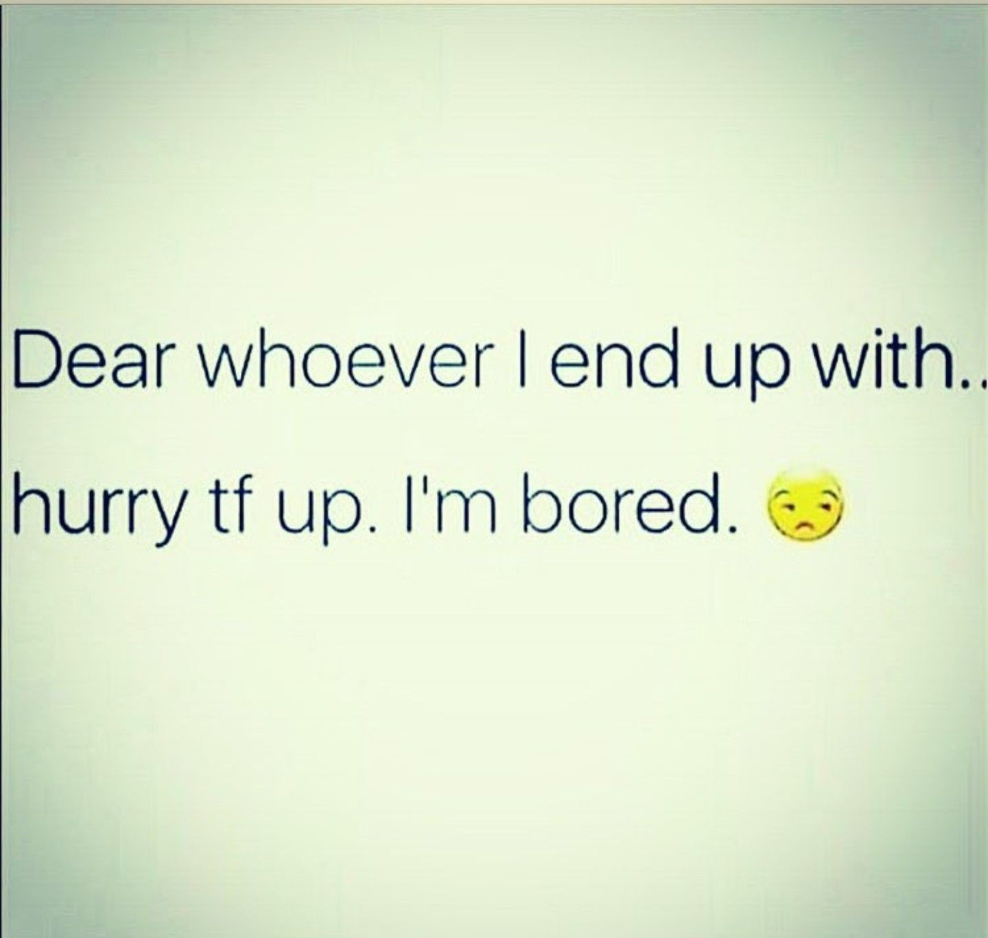 Dear whoever I end up with, hurry tf up I\'m bored. | funny ...