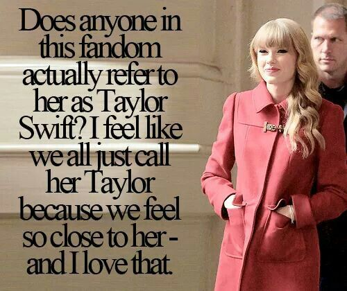 This is exactly how I feel! I never call her Taylor Swift because I feel like she's my friend. I don't address my friends with their last name included.